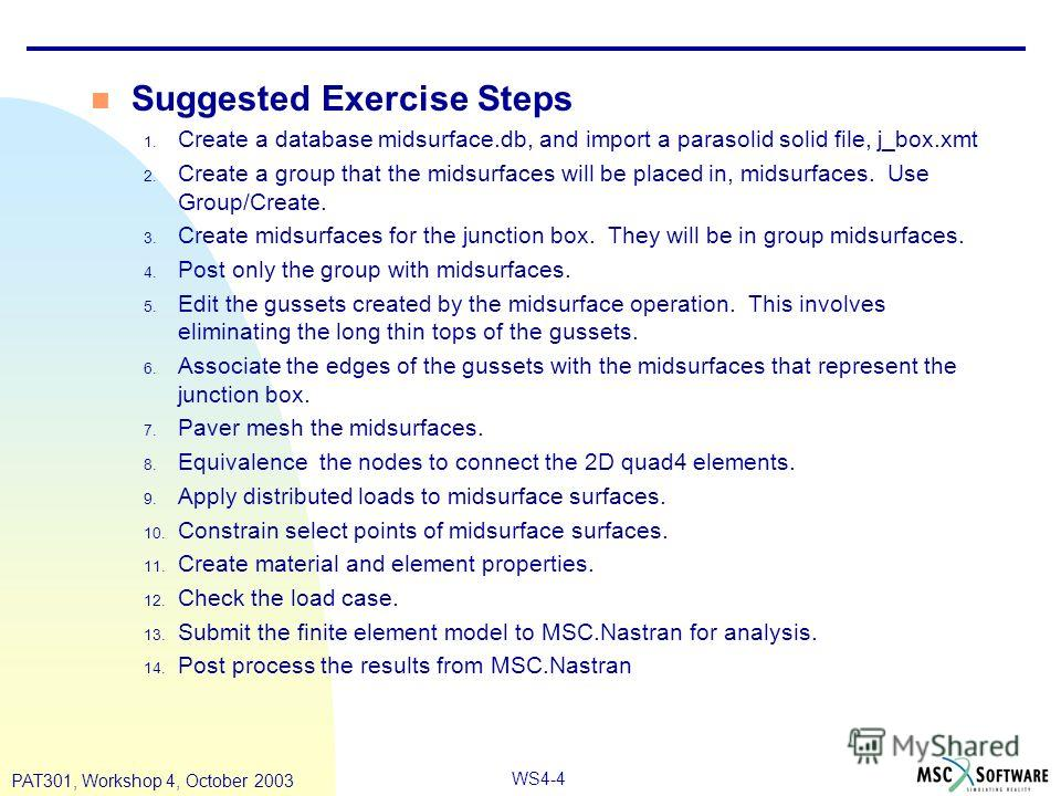 WS4-4 PAT301, Workshop 4, October 2003 n Suggested Exercise Steps 1. Create a database midsurface.db, and import a parasolid solid file, j_box.xmt 2. Create a group that the midsurfaces will be placed in, midsurfaces. Use Group/Create. 3. Create mids