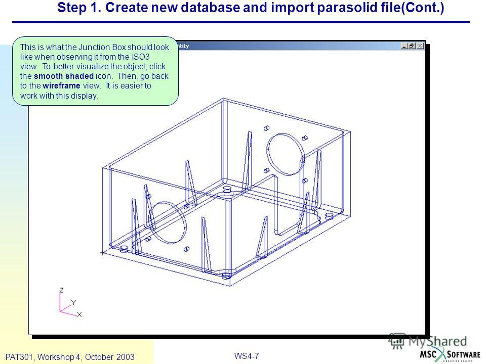WS4-7 PAT301, Workshop 4, October 2003 Step 1. Create new database and import parasolid file(Cont.) This is what the Junction Box should look like when observing it from the ISO3 view. To better visualize the object, click the smooth shaded icon. The