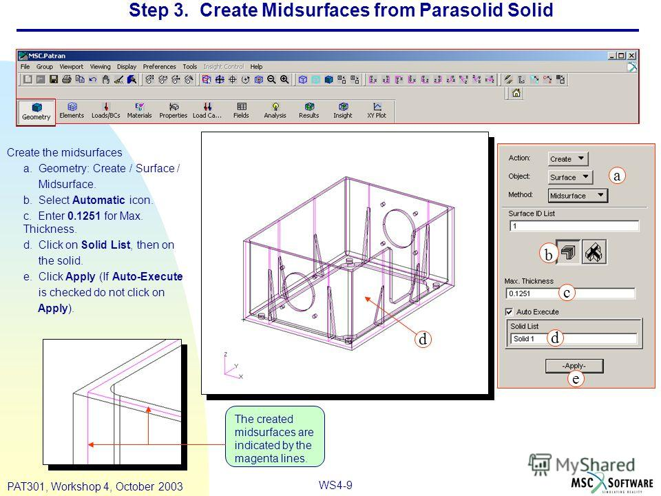 WS4-9 PAT301, Workshop 4, October 2003 Step 3. Create Midsurfaces from Parasolid Solid Create the midsurfaces a. Geometry: Create / Surface / Midsurface. b. Select Automatic icon. c. Enter 0.1251 for Max. Thickness. d. Click on Solid List, then on th
