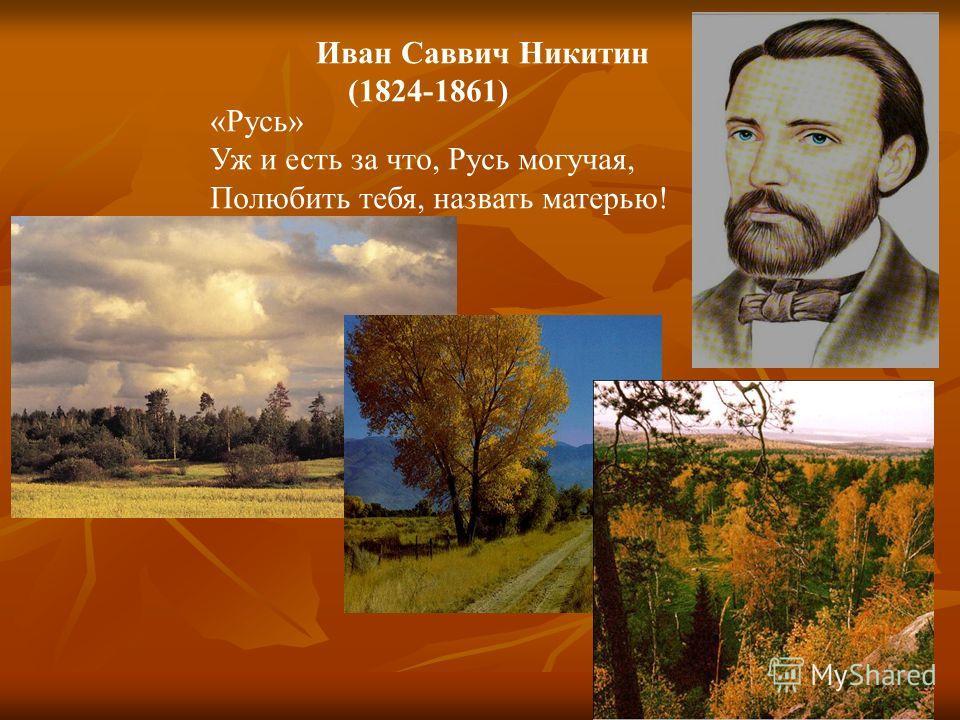 Иван Саввич Никитин (1824-1861) «Русь» Уж и есть за что, Русь могучая, Полюбить тебя, назвать матерью!