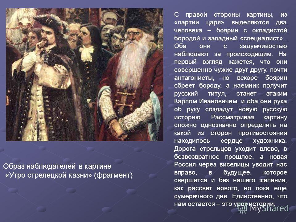 С правой стороны картины, из «партии царя» выделяются два человека – боярин с окладистой бородой и западный «специалист». Оба они с задумчивостью наблюдают за происходящим. На первый взгляд кажется, что они совершенно чужие друг другу, почти антагони