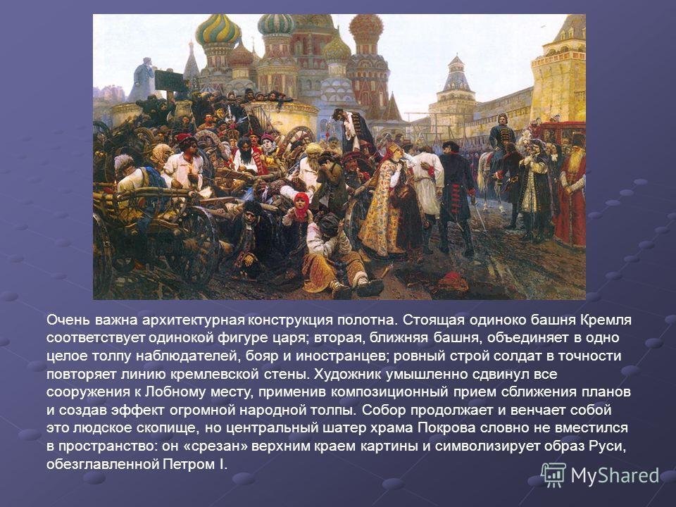 Очень важна архитектурная конструкция полотна. Стоящая одиноко башня Кремля соответствует одинокой фигуре царя; вторая, ближняя башня, объединяет в одно целое толпу наблюдателей, бояр и иностранцев; ровный строй солдат в точности повторяет линию крем