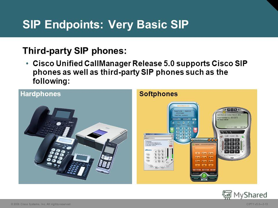 © 2006 Cisco Systems, Inc. All rights reserved. CIPT1 v5.03-13 SIP Endpoints: Very Basic SIP Third-party SIP phones: Cisco Unified CallManager Release 5.0 supports Cisco SIP phones as well as third-party SIP phones such as the following: HardphonesSo