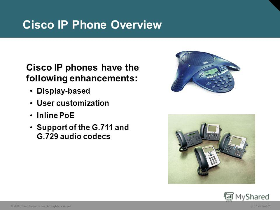 © 2006 Cisco Systems, Inc. All rights reserved. CIPT1 v5.03-2 Cisco IP Phone Overview Cisco IP phones have the following enhancements: Display-based User customization Inline PoE Support of the G.711 and G.729 audio codecs