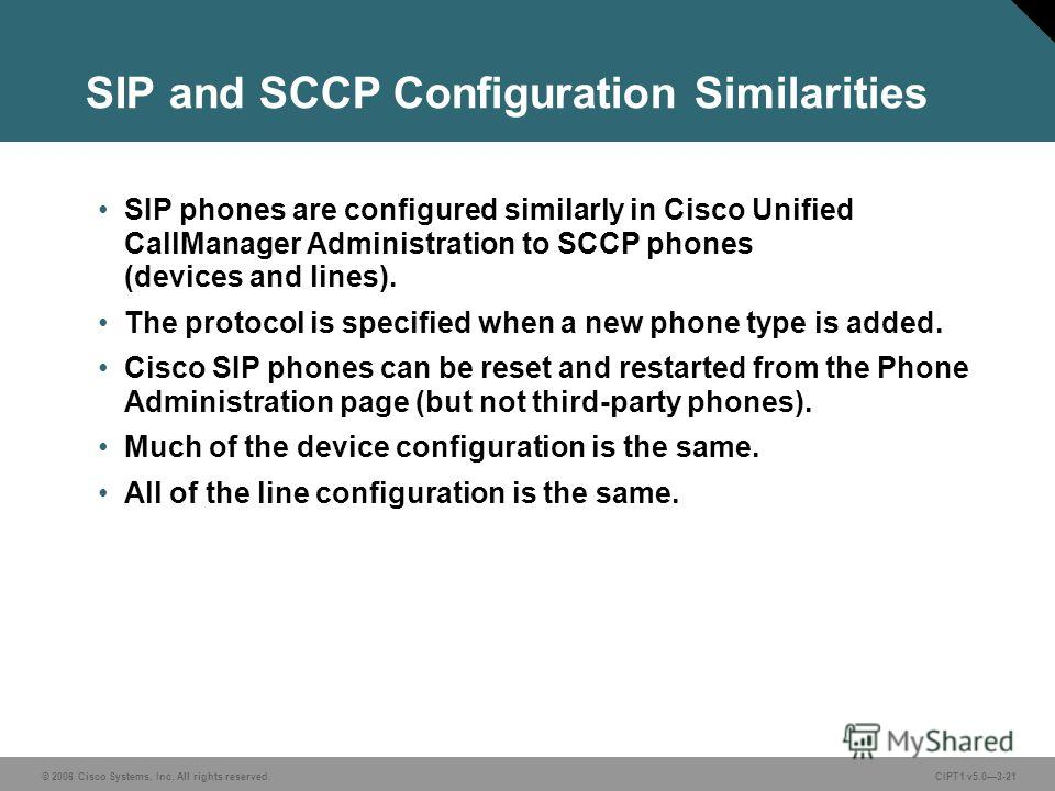 © 2006 Cisco Systems, Inc. All rights reserved. CIPT1 v5.03-21 SIP and SCCP Configuration Similarities SIP phones are configured similarly in Cisco Unified CallManager Administration to SCCP phones (devices and lines). The protocol is specified when