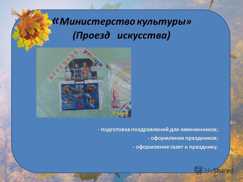 « Министерство культуры» (Проезд искусства) - подготовка поздравлений для именинников; - оформление праздников; - оформление газет к празднику.