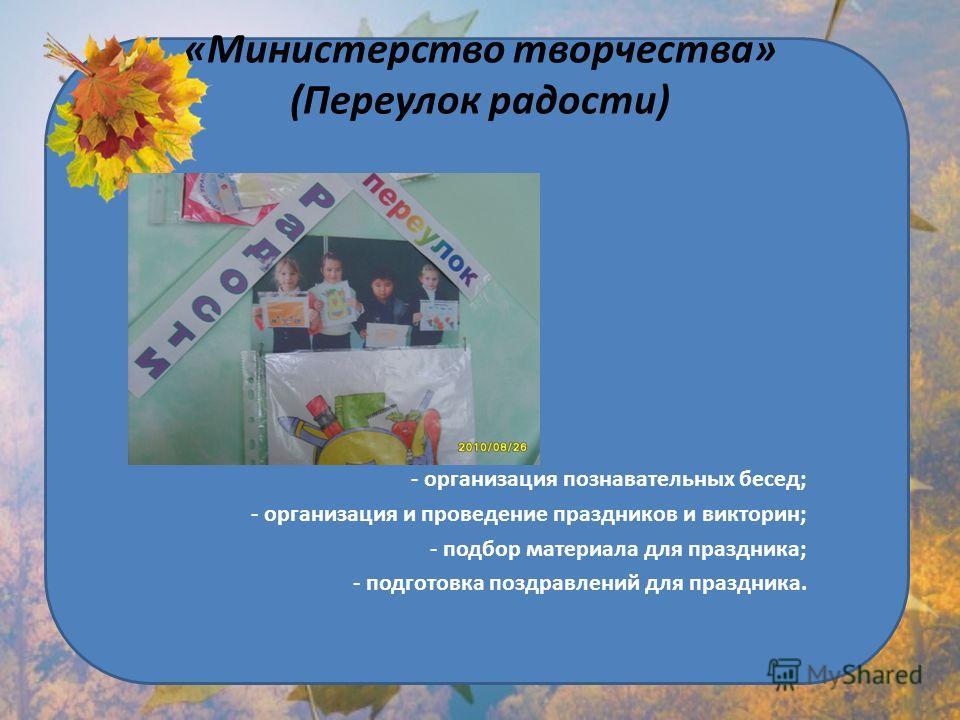 «Министерство творчества» (Переулок радости) - организация познавательных бесед; - организация и проведение праздников и викторин; - подбор материала для праздника; - подготовка поздравлений для праздника.
