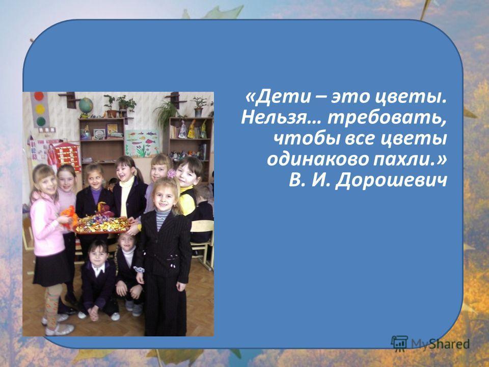 «Дети – это цветы. Нельзя… требовать, чтобы все цветы одинаково пахли.» В. И. Дорошевич