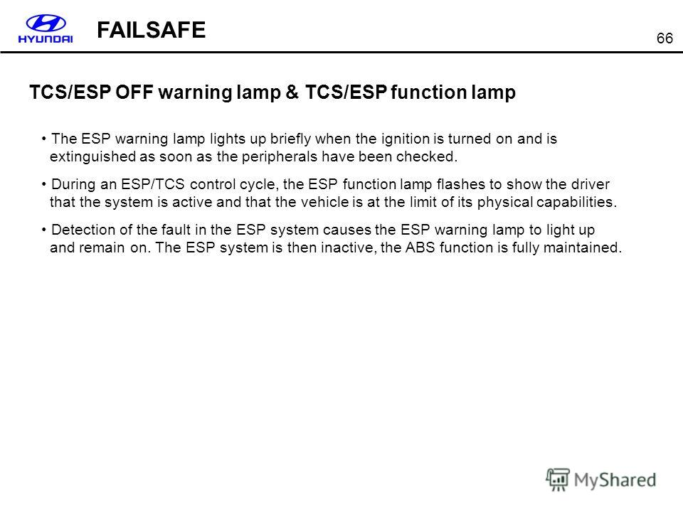 66 TCS/ESP OFF warning lamp & TCS/ESP function lamp The ESP warning lamp lights up briefly when the ignition is turned on and is extinguished as soon as the peripherals have been checked. During an ESP/TCS control cycle, the ESP function lamp flashes