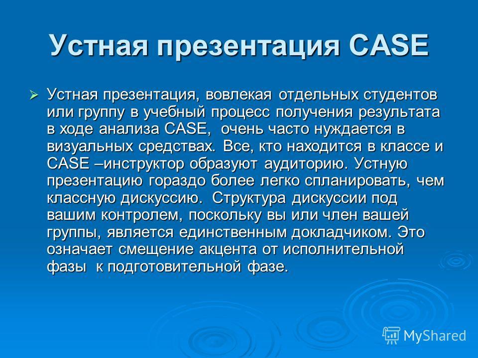 Устная презентация CASE Устная презентация, вовлекая отдельных студентов или группу в учебный процесс получения результата в ходе анализа CASE, очень часто нуждается в визуальных средствах. Все, кто находится в классе и CASE –инструктор образуют ауди