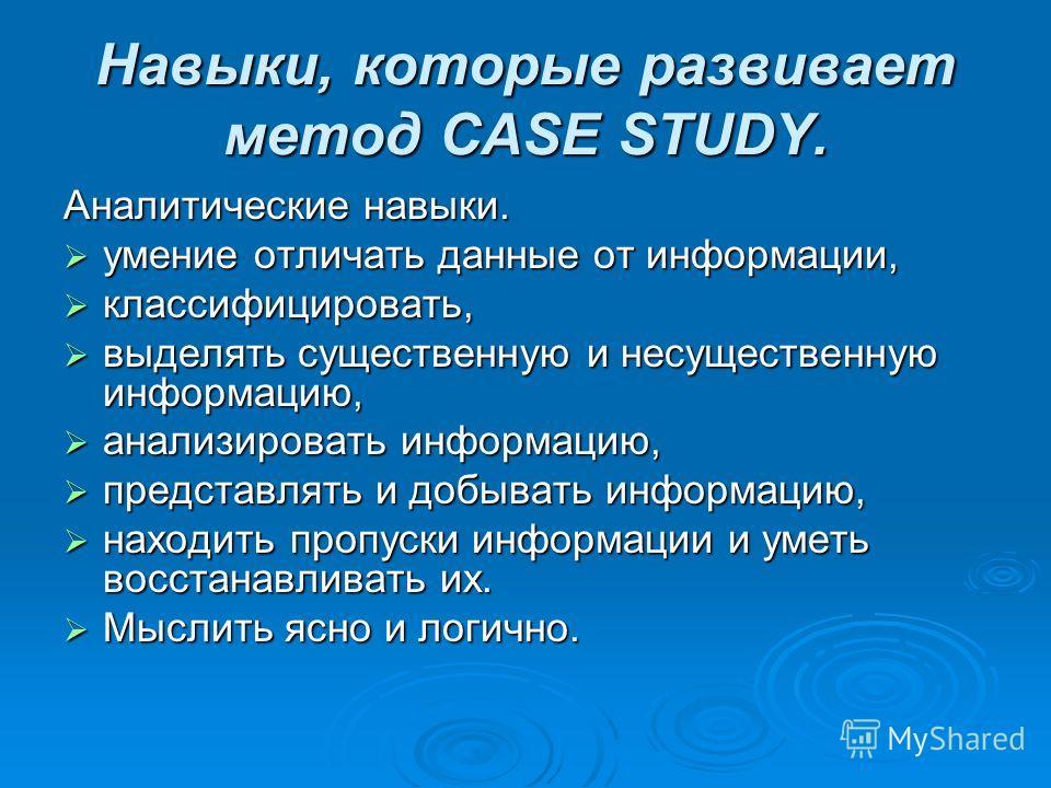 Навыки, которые развивает метод CASE STUDY. Аналитические навыки. умение отличать данные от информации, умение отличать данные от информации, классифицировать, классифицировать, выделять существенную и несущественную информацию, выделять существенную