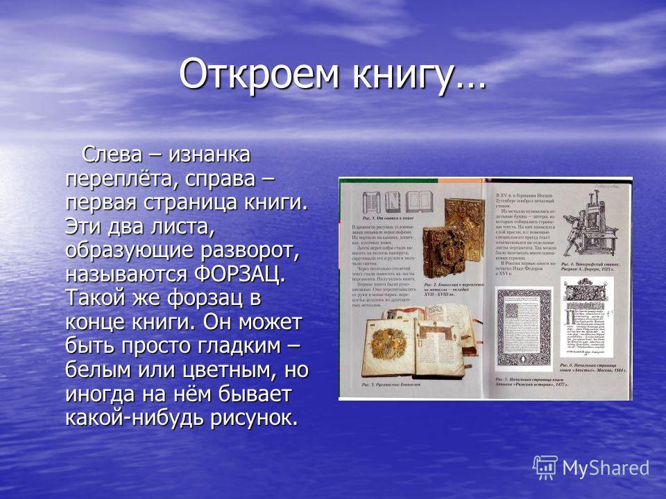 Откроем книгу… Слева – изнанка переплёта, справа – первая страница книги. Эти два листа, образующие разворот, называются ФОРЗАЦ. Такой же форзац в конце книги. Он может быть просто гладким – белым или цветным, но иногда на нём бывает какой-нибудь рис