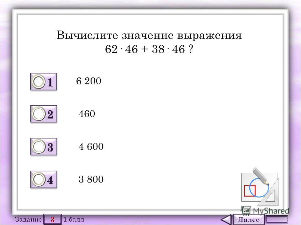 Далее 3 Задание 1 балл 1111 1111 2222 2222 3333 3333 4444 4444 Вычислите значение выражения 62· 46 + 38· 46 ? 6 200 460 4 600 3 800