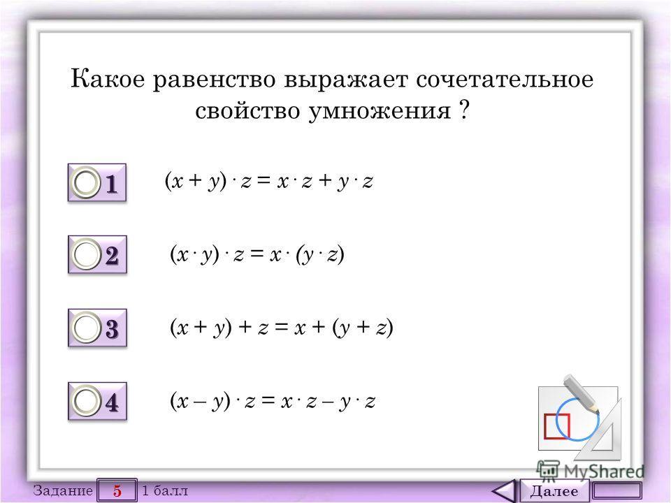 Далее 5 Задание 1 балл 1111 1111 2222 2222 3333 3333 4444 4444 Какое равенство выражает сочетательное свойство умножения ? ( x + y )· z = x · z + y · z ( x · y )· z = x · (y · z ) ( x + y ) + z = x + ( y + z ) ( x – y )· z = x · z – y · z