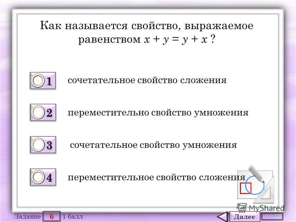 Далее 6 Задание 1 балл 1111 1111 2222 2222 3333 3333 4444 4444 Как называется свойство, выражаемое равенством х + у = у + х ? сочетательное свойство сложения переместительно свойство умножения сочетательное свойство умножения переместительное свойств