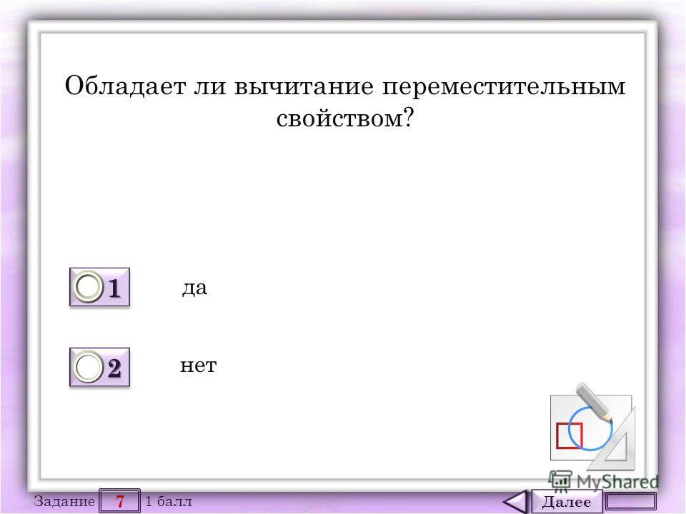 Далее 7 Задание 1 балл 1111 1111 2222 2222 Обладает ли вычитание переместительным свойством? да нет
