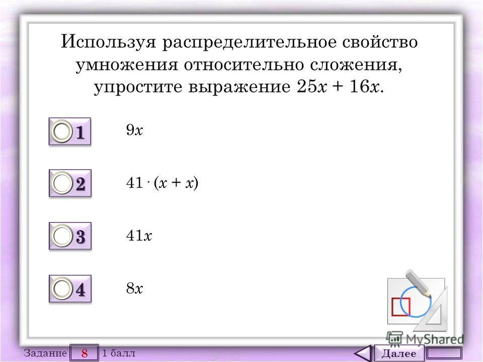Далее 8 Задание 1 балл 1111 1111 2222 2222 3333 3333 4444 4444 Используя распределительное свойство умножения относительно сложения, упростите выражение 25 х + 16 х. 9 х 9 х 41· ( х + х ) 41 х 8 х 8 х