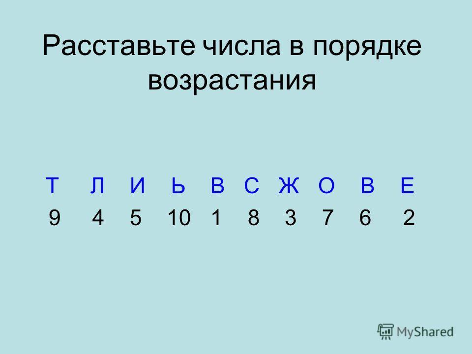 Расставьте числа в порядке возрастания Т Л И Ь В С Ж О В Е 9 4 5 10 1 8 3 7 6 2