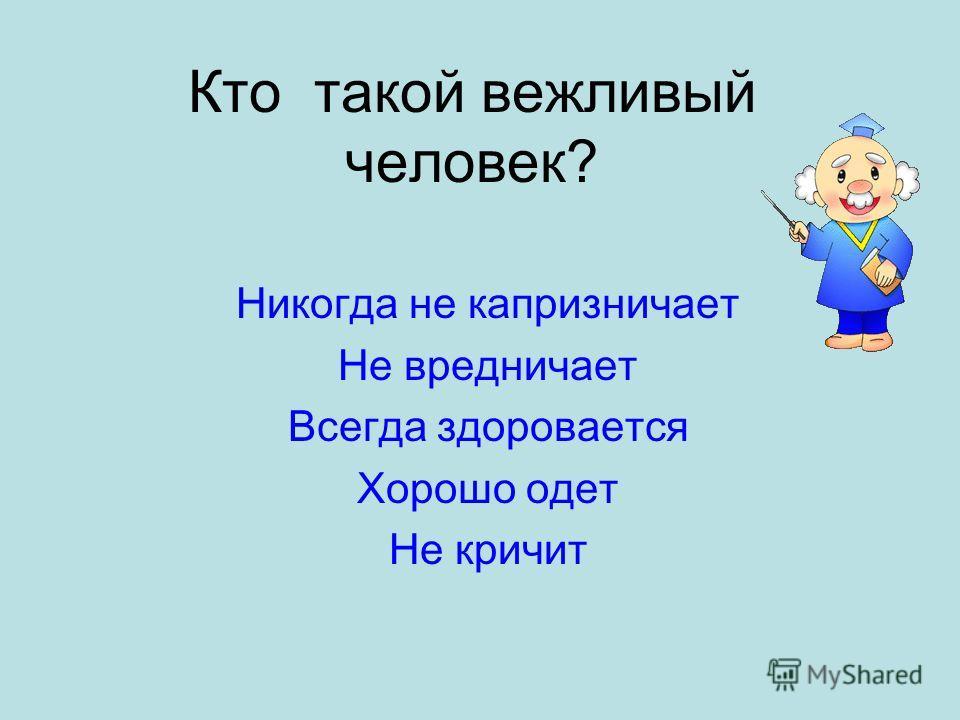 Кто такой вежливый человек? Никогда не капризничает Не вредничает Всегда здоровается Хорошо одет Не кричит
