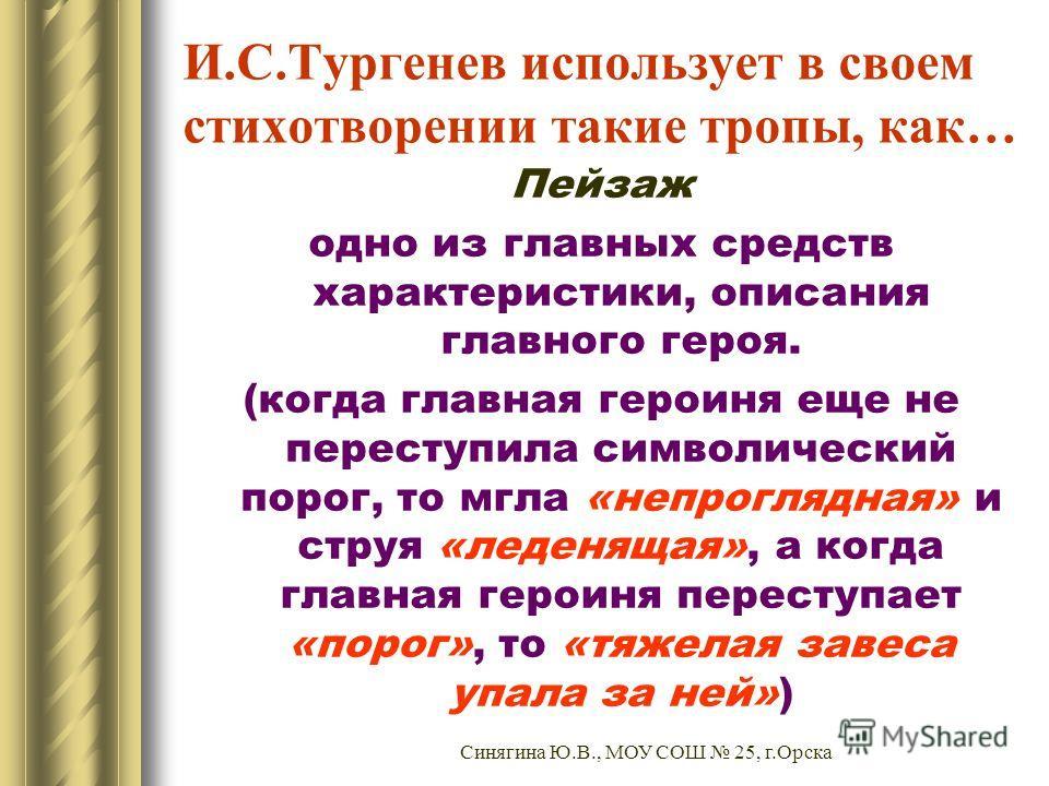 И.С.Тургенев использует в своем стихотворении такие тропы, как… Пейзаж одно из главных средств характеристики, описания главного героя. (когда главная героиня еще не переступила символический порог, то мгла «непроглядная» и струя «леденящая», а когда