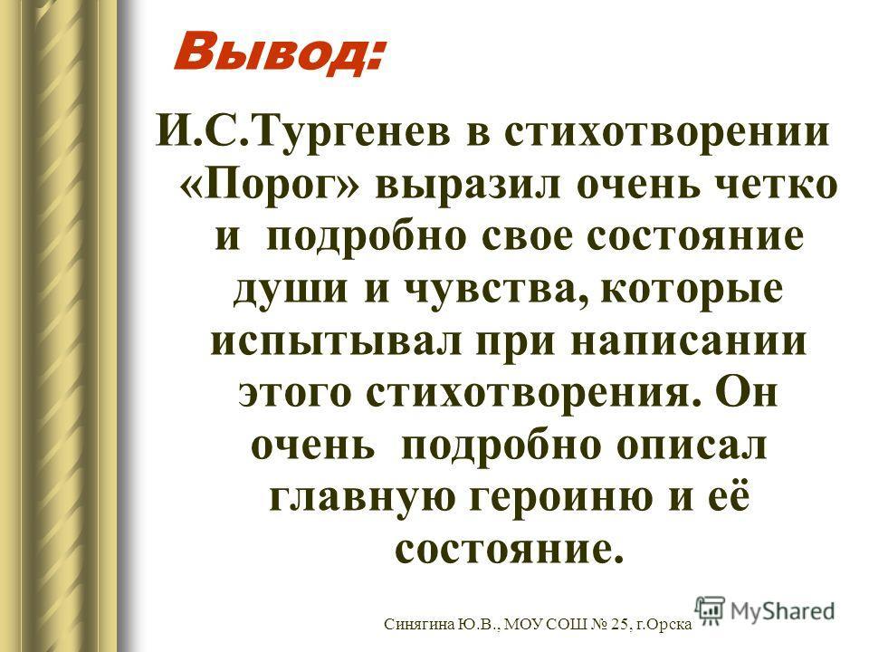 Вывод: И.С.Тургенев в стихотворении «Порог» выразил очень четко и подробно свое состояние души и чувства, которые испытывал при написании этого стихотворения. Он очень подробно описал главную героиню и её состояние. Синягина Ю.В., МОУ СОШ 25, г.Орска