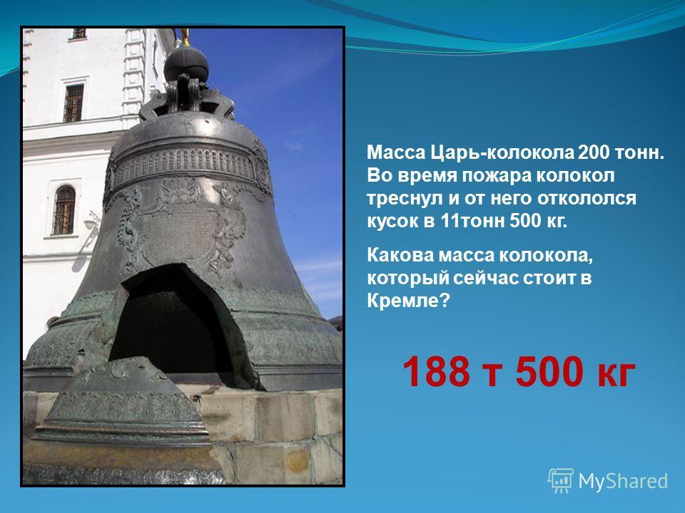 Масса Царь-колокола 200 тонн. Во время пожара колокол треснул и от него откололся кусок в 11 тонн 500 кг. Какова масса колокола, который сейчас стоит в Кремле? 188 т 500 кг