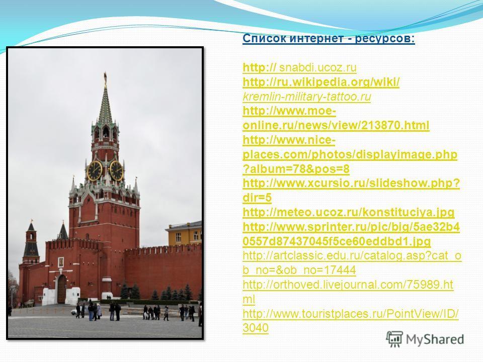 Список интернет - ресурсов: http:// snabdi.ucoz.ru http://ru.wikipedia.org/wiki/ kremlin-military-tattoo.ru http://www.moe- online.ru/news/view/213870. html http://www.nice- places.com/photos/displayimage.php ?album=78&pos=8 http://www.xcursio.ru/sli
