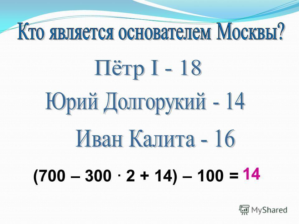 (700 – 300 2 + 14) – 100 = 14