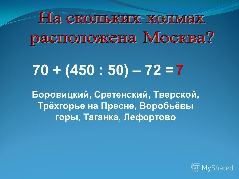 70 + (450 : 50) – 72 =7 Боровицкий, Сретенский, Тверской, Трёхгорье на Пресне, Воробьёвы горы, Таганка, Лефортово