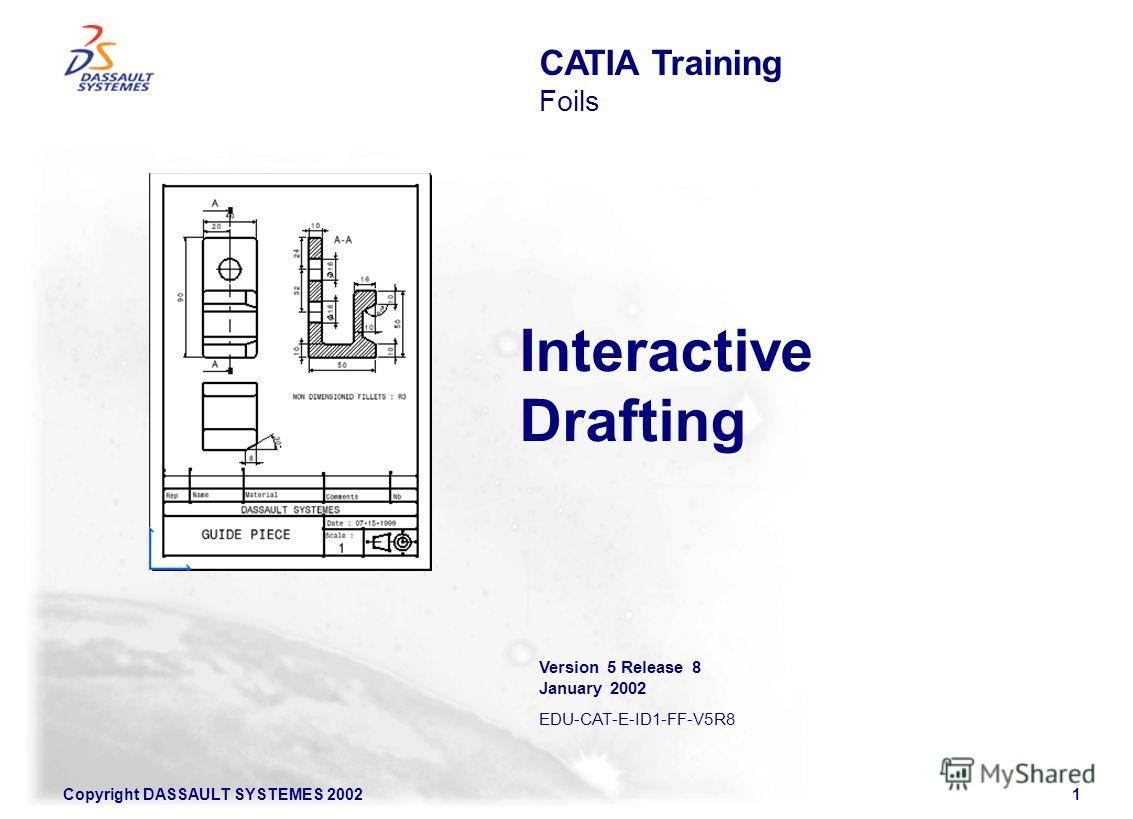Copyright DASSAULT SYSTEMES 20021 Interactive Drafting CATIA Training Foils Version 5 Release 8 January 2002 EDU-CAT-E-ID1-FF-V5R8