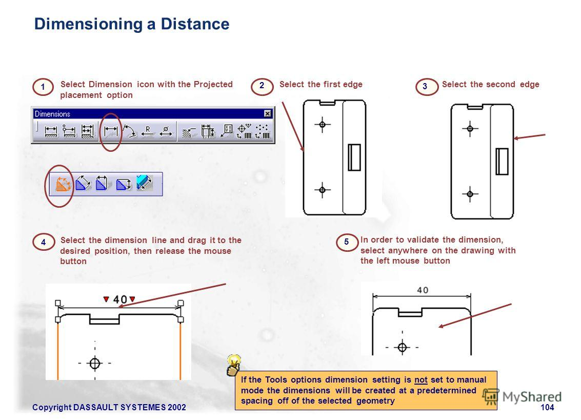 Copyright DASSAULT SYSTEMES 2002104 Select the dimension line and drag it to the desired position, then release the mouse button In order to validate the dimension, select anywhere on the drawing with the left mouse button Select the second edgeSelec