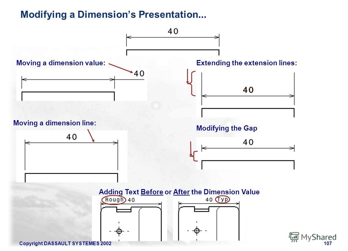 Copyright DASSAULT SYSTEMES 2002107 Moving a dimension value: Moving a dimension line: Extending the extension lines: Modifying the Gap Adding Text Before or After the Dimension Value Modifying a Dimensions Presentation...
