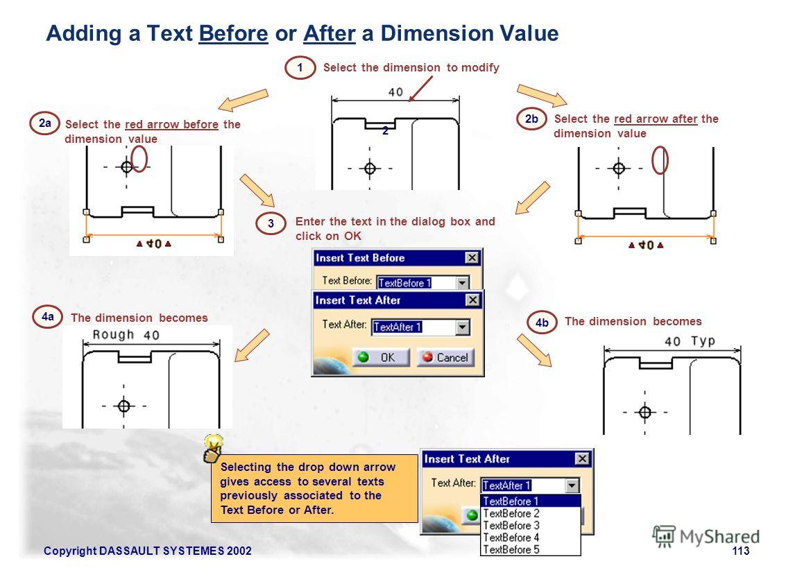 Copyright DASSAULT SYSTEMES 2002113 Select the dimension to modify Enter the text in the dialog box and click on OK Select the red arrow after the dimension value 2 The dimension becomes 4b 2a 2b Select the red arrow before the dimension value The di