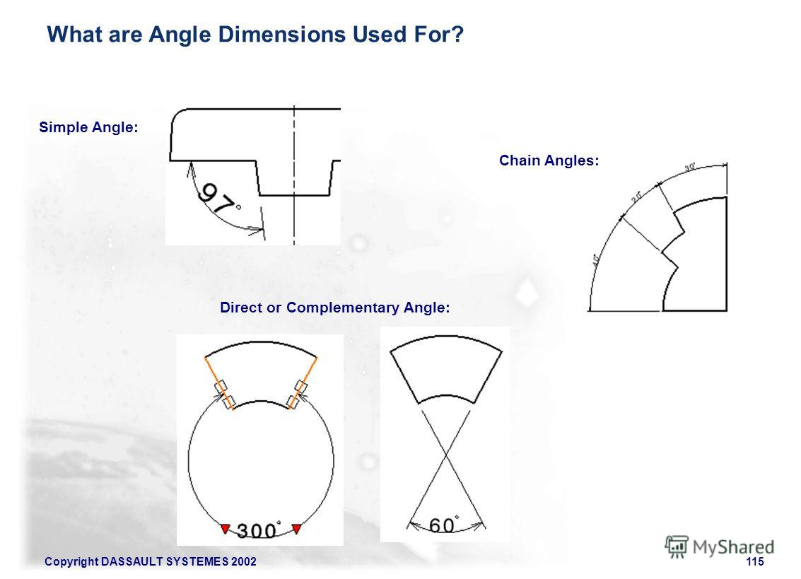 Copyright DASSAULT SYSTEMES 2002115 Direct or Complementary Angle: Simple Angle: Chain Angles: What are Angle Dimensions Used For?