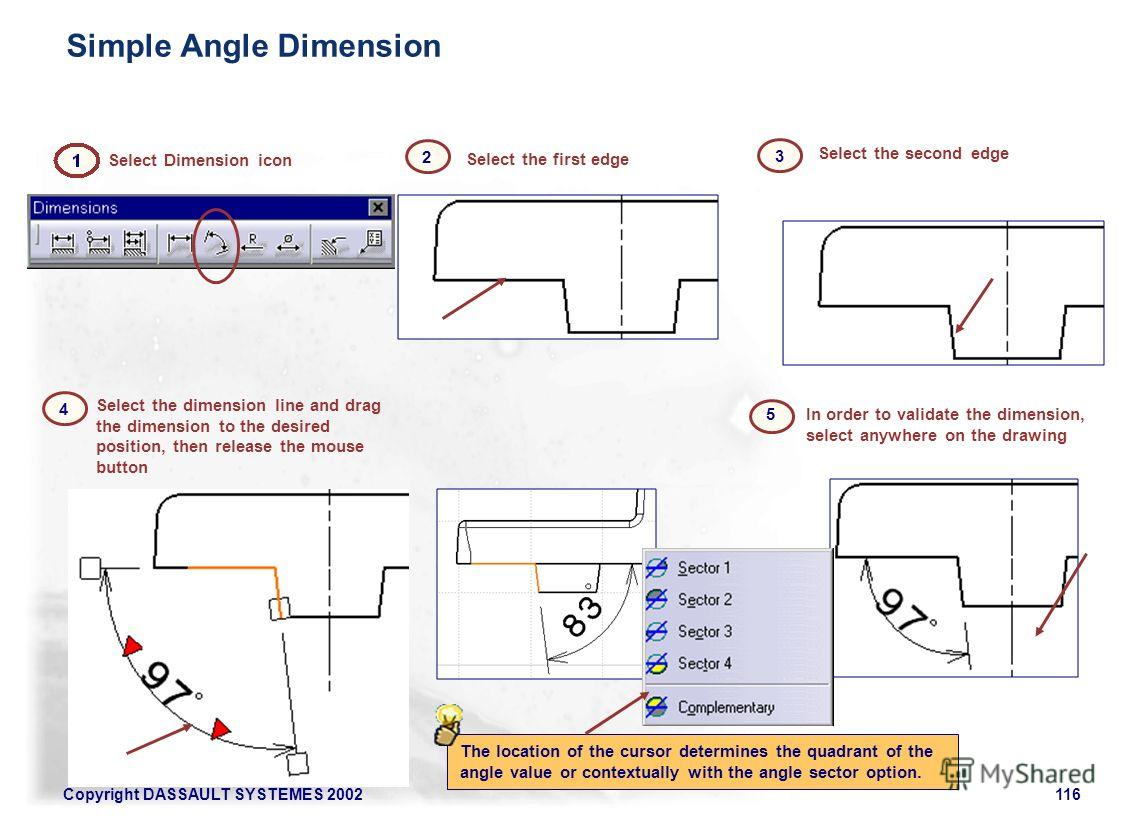 Copyright DASSAULT SYSTEMES 2002116 Select the dimension line and drag the dimension to the desired position, then release the mouse button In order to validate the dimension, select anywhere on the drawing Select the second edge Select the first edg