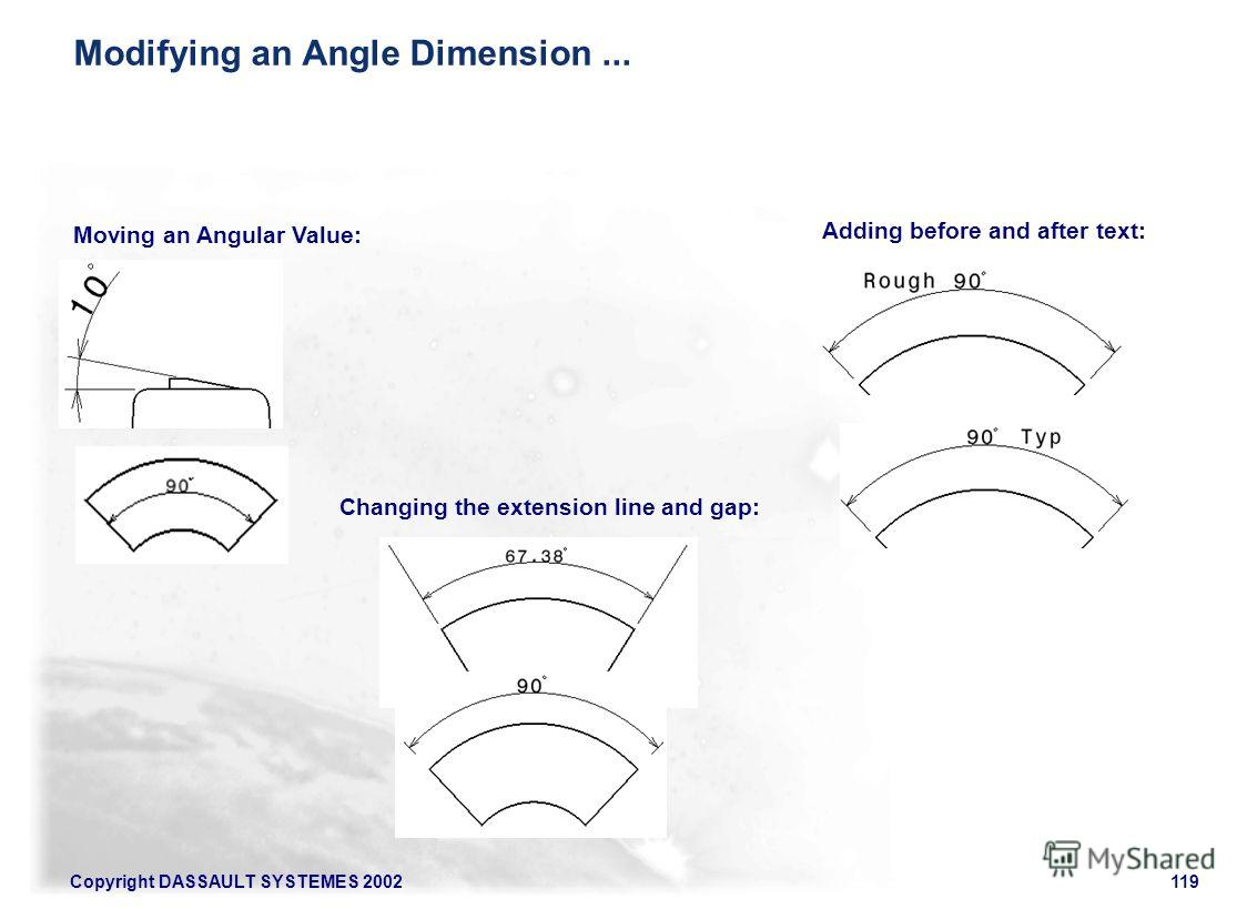 Copyright DASSAULT SYSTEMES 2002119 Moving an Angular Value: Changing the extension line and gap: Adding before and after text: Modifying an Angle Dimension...
