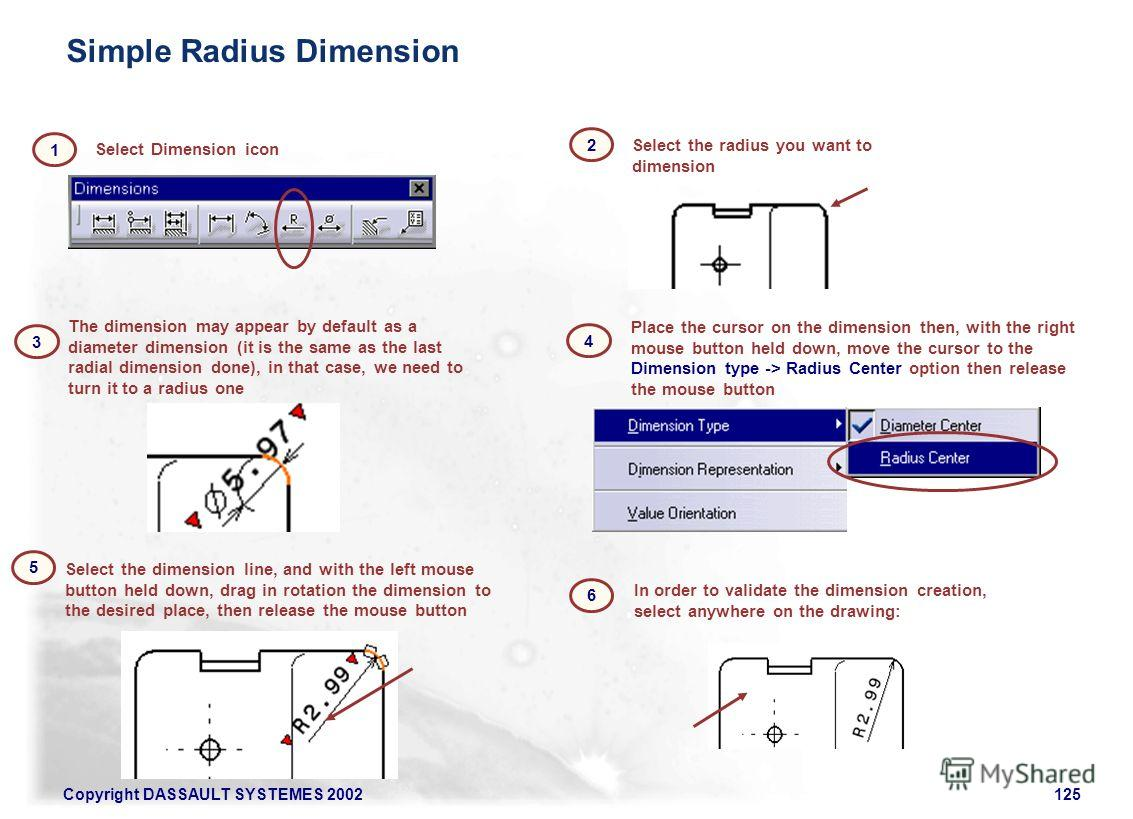 Copyright DASSAULT SYSTEMES 2002125 1 Select the radius you want to dimension 2 3 The dimension may appear by default as a diameter dimension (it is the same as the last radial dimension done), in that case, we need to turn it to a radius one Select