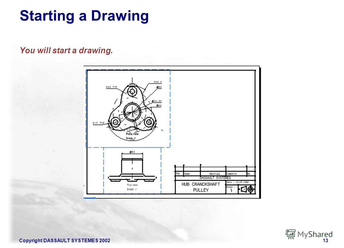 Copyright DASSAULT SYSTEMES 200213 Starting a Drawing You will start a drawing.