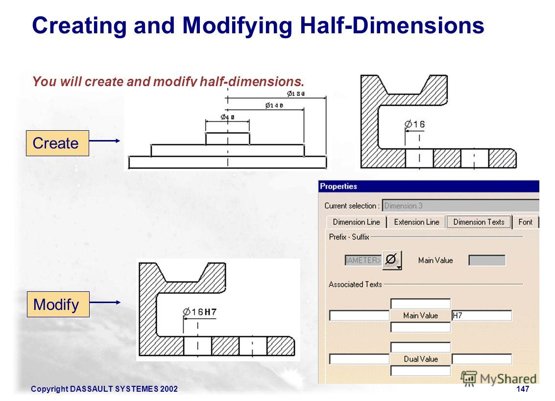 Copyright DASSAULT SYSTEMES 2002147 Creating and Modifying Half-Dimensions You will create and modify half-dimensions. Create Modify