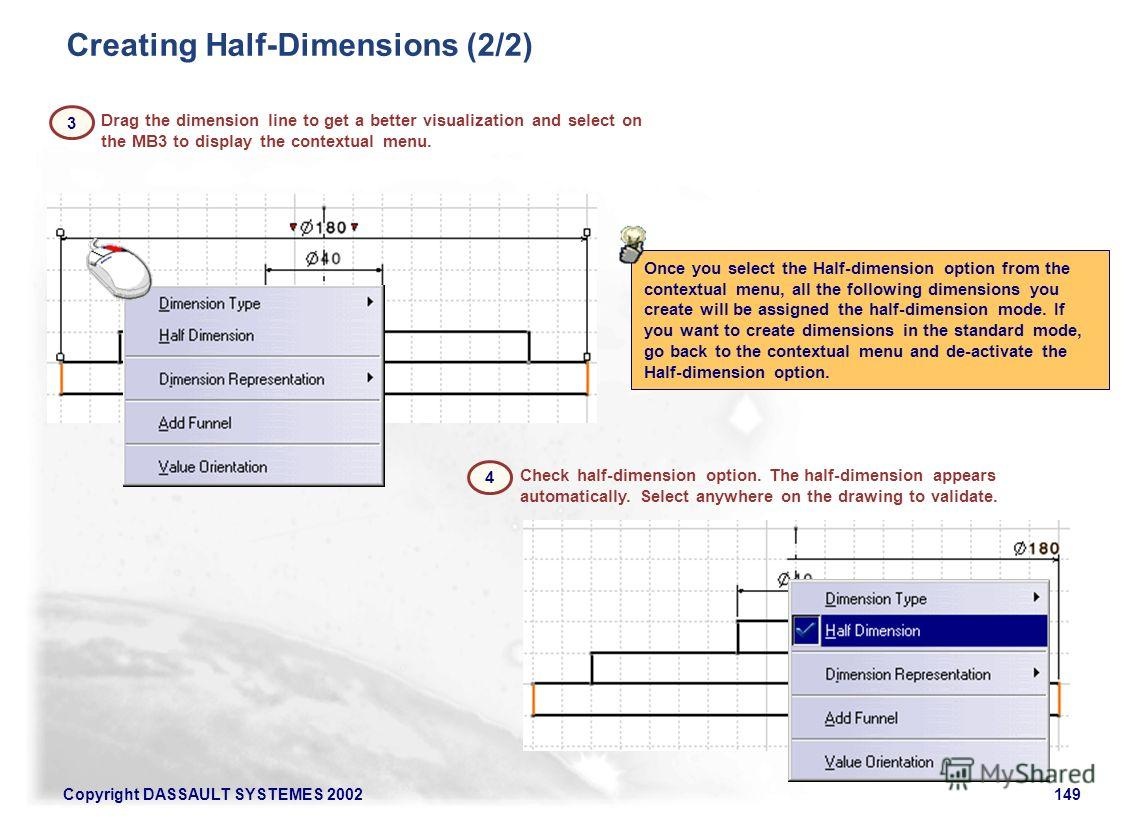 Copyright DASSAULT SYSTEMES 2002149 Once you select the Half-dimension option from the contextual menu, all the following dimensions you create will be assigned the half-dimension mode. If you want to create dimensions in the standard mode, go back t