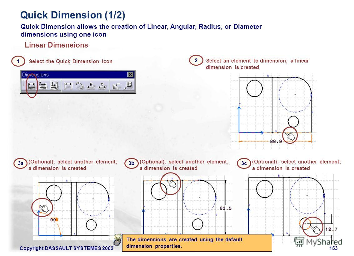 Copyright DASSAULT SYSTEMES 2002153 Select the Quick Dimension icon (Optional): select another element; a dimension is created 3a 2 Select an element to dimension; a linear dimension is created Linear Dimensions 1 Quick Dimension allows the creation