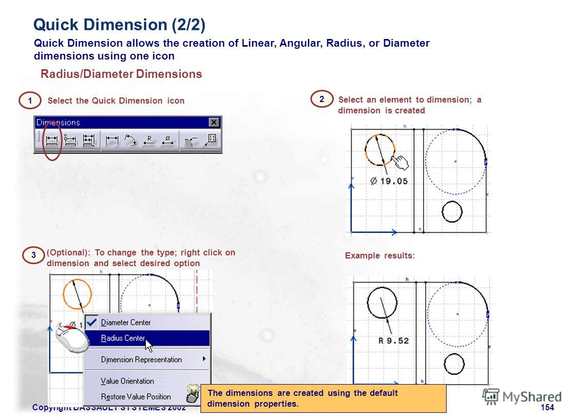Copyright DASSAULT SYSTEMES 2002154 Quick Dimension allows the creation of Linear, Angular, Radius, or Diameter dimensions using one icon The dimensions are created using the default dimension properties. Select the Quick Dimension icon (Optional): T