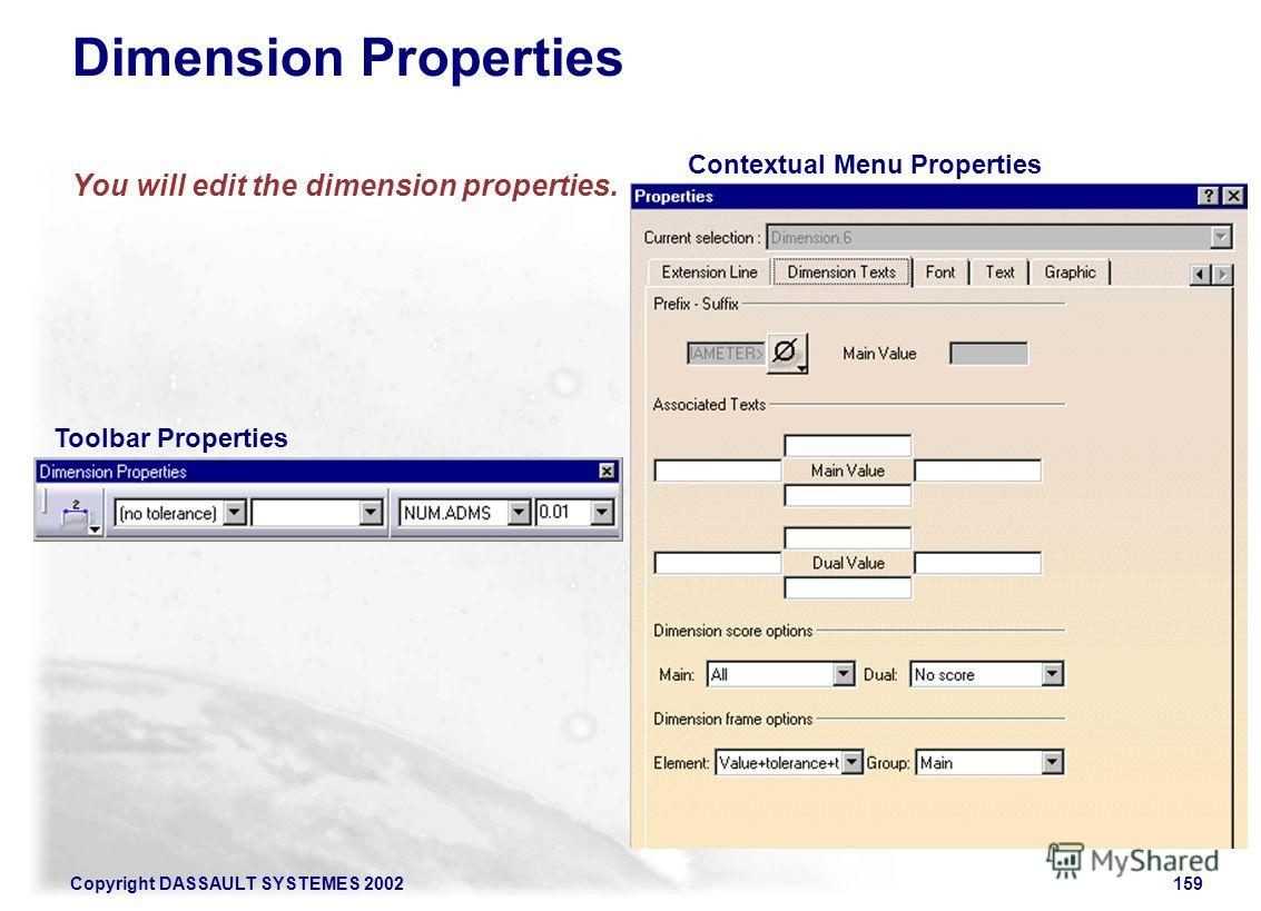 Copyright DASSAULT SYSTEMES 2002159 Dimension Properties You will edit the dimension properties. Toolbar Properties Contextual Menu Properties
