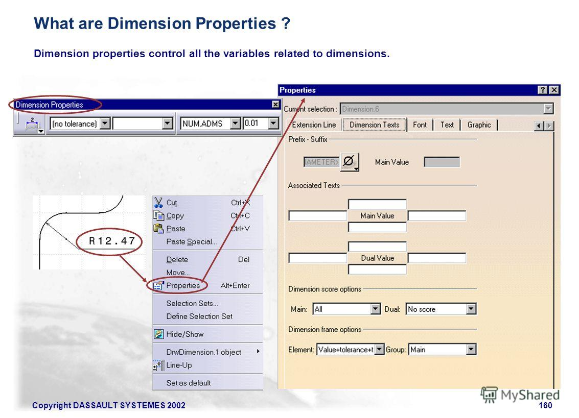 Copyright DASSAULT SYSTEMES 2002160 Dimension properties control all the variables related to dimensions. What are Dimension Properties ?