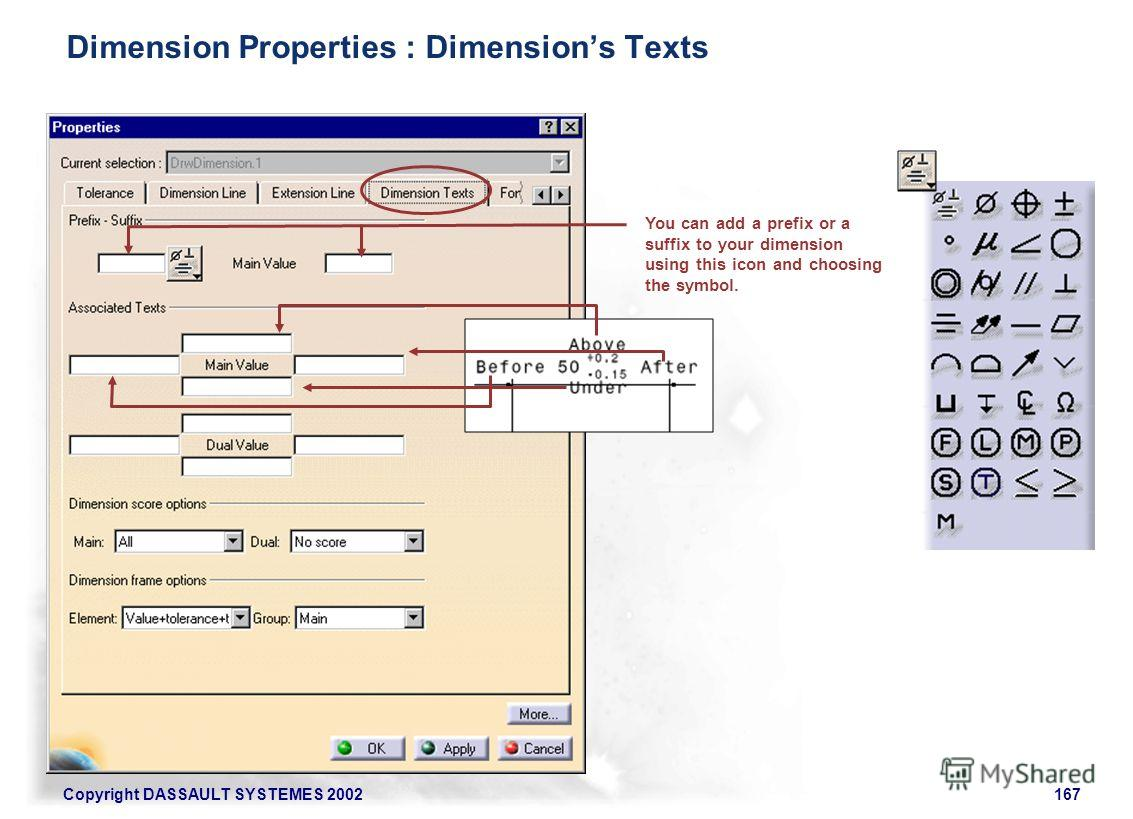 Copyright DASSAULT SYSTEMES 2002167 You can add a prefix or a suffix to your dimension using this icon and choosing the symbol. Dimension Properties : Dimensions Texts