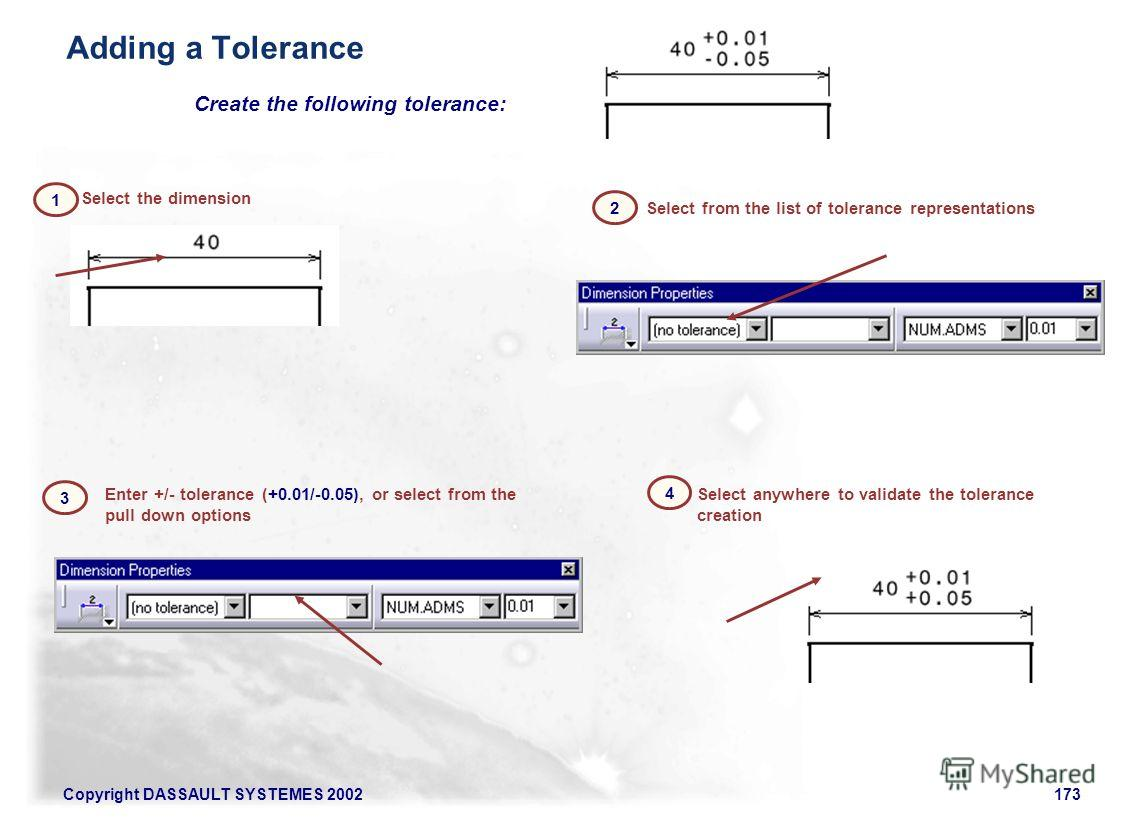 Copyright DASSAULT SYSTEMES 2002173 Select anywhere to validate the tolerance creation Create the following tolerance: Enter +/- tolerance (+0.01/-0.05), or select from the pull down options Select the dimension Select from the list of tolerance repr