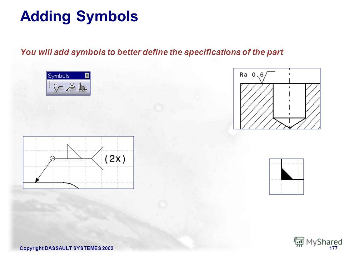 Copyright DASSAULT SYSTEMES 2002177 Adding Symbols You will add symbols to better define the specifications of the part