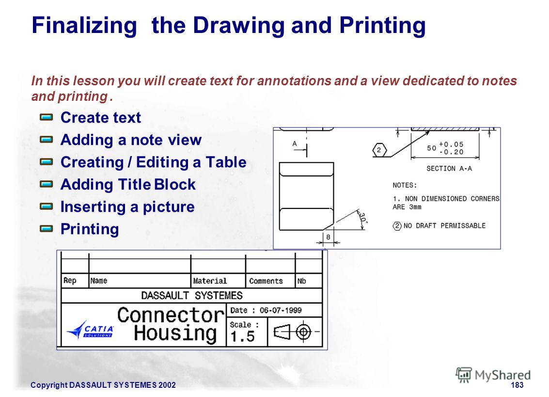 Copyright DASSAULT SYSTEMES 2002183 Finalizing the Drawing and Printing In this lesson you will create text for annotations and a view dedicated to notes and printing. Create text Adding a note view Creating / Editing a Table Adding Title Block Inser