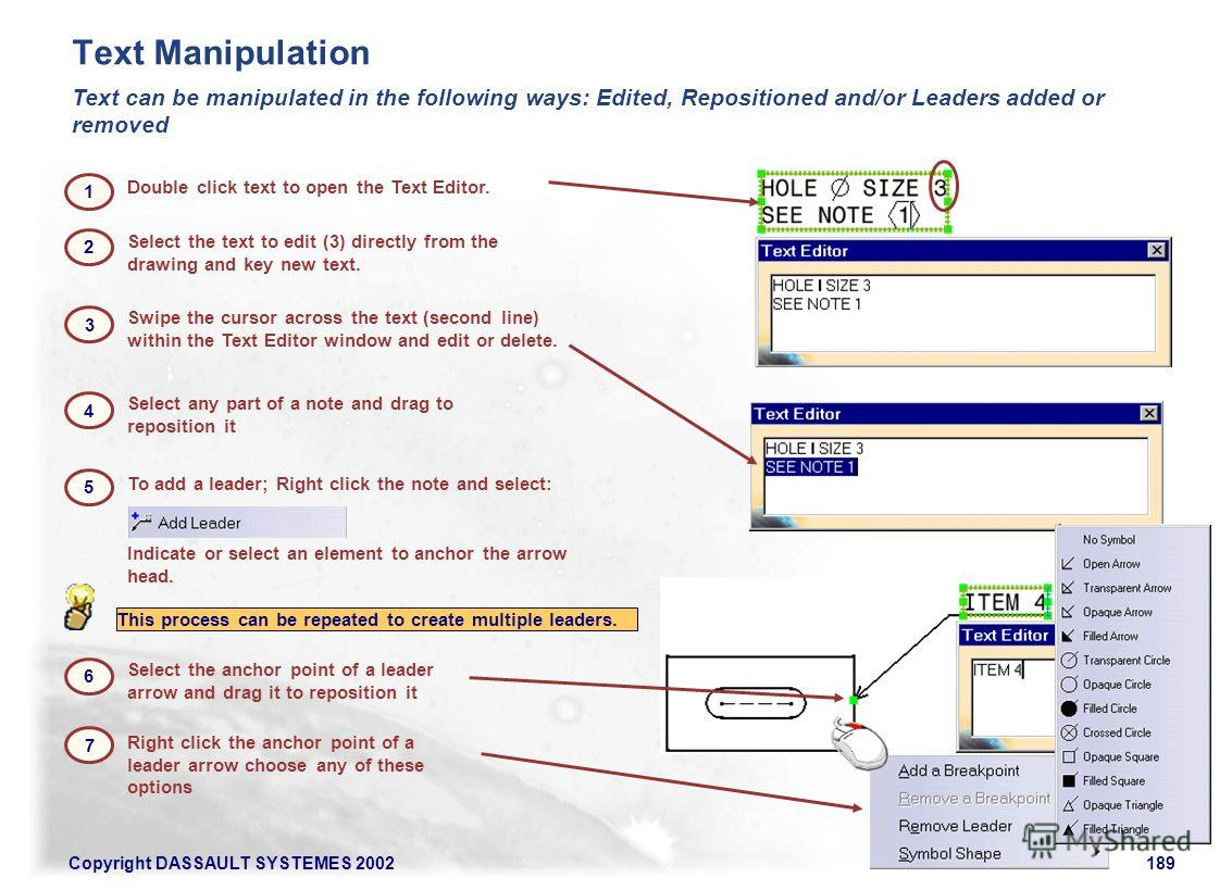 Copyright DASSAULT SYSTEMES 2002189 Double click text to open the Text Editor. Text can be manipulated in the following ways: Edited, Repositioned and/or Leaders added or removed Swipe the cursor across the text (second line) within the Text Editor w