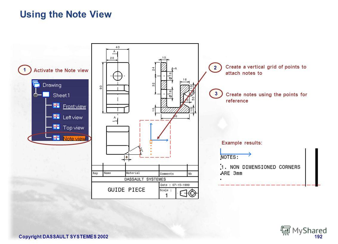 Copyright DASSAULT SYSTEMES 2002192 Activate the Note view Create notes using the points for reference Create a vertical grid of points to attach notes to Example results: Using the Note View 1 2 3